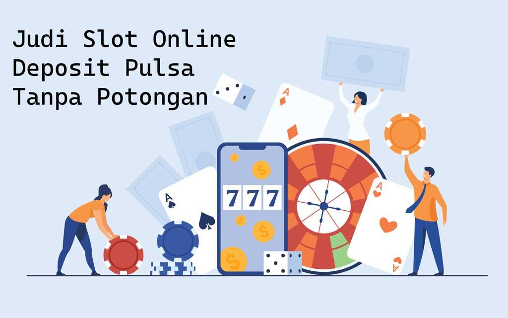 Judi Slot Online Deposit Pulsa Tanpa Potongan 2020-2021
